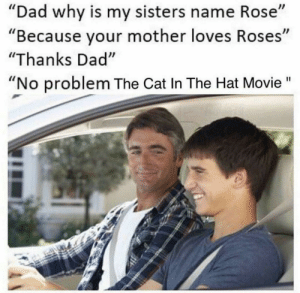 "Dad, Movie, and Rose: ""Dad why is mv sisters name Rose""  ""Because your mother loves Roses""  ""Thanks Dad""  ""No problem The Cat In The Hat Movie"""