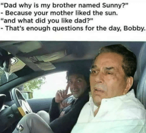 """Dad, Reddit, and Sun: """"Dad why is my brother named Sunny?""""  - Because your mother liked the sun.  """"and what did you like dad?""""  - That's enough questions for the day, Bobby. Better template imo"""