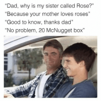 """rosee: """"Dad, why is my sister called Rose?""""  """"Because your mother loves roses""""  """"Good to know, thanks dad""""  """"No problem, 20 McNugget box""""  C0"""