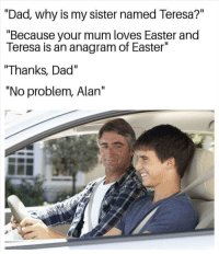 """an anagram: """"Dad., why is my sister named Teresa?""""  """"Because your mum loves Easter and  Teresa is an anagram of Easter""""  """"Thanks, Dad""""  """"No problem, Alan"""""""