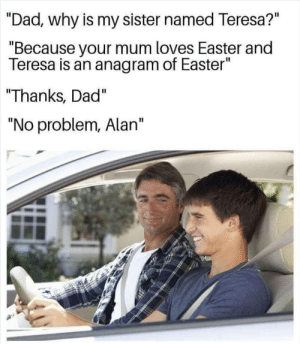 """awesomesthesia:  Say what?!: """"Dad, why is my sister named Teresa?""""  """"Because your mum loves Easter and  Teresa is an anagram of Easter""""  Thanks, Dad""""  """"No problem, Alan"""" awesomesthesia:  Say what?!"""
