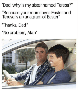 """Say what?! by alwaysshitting MORE MEMES: """"Dad., why is my sister named Teresa?""""  """"Because your mum loves Easter and  Teresa is an anagram of Easter""""  """"Thanks, Dad""""  """"No problem, Alan"""" Say what?! by alwaysshitting MORE MEMES"""