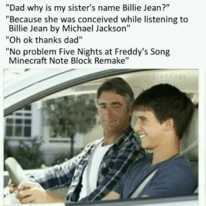 "Conceived: ""Dad why is my sister's name Billie Jean?""  ""Because she was conceived while listening to  Billie Jean by Michael Jackson""  ""Oh ok thanks dad""  ""No problem Five Nights at Freddy's Song  Minecraft Note Block Remake""  grandayy"