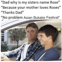 "Follow the meme queen @x__antisocial_butterfly__x for pure 🔥🔥🔥🔥🔥🔥: ""Dad why is my sisters name Rose""  ""Because your mother loves Roses  ""Thanks Dad""  ""No problem Asian Bukake Festival"" Follow the meme queen @x__antisocial_butterfly__x for pure 🔥🔥🔥🔥🔥🔥"