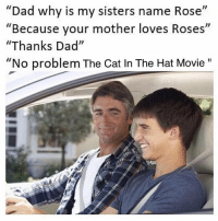 "Dad, Lmao, and Movie: ""Dad why is my sisters name Rose  Because your mother loves Roses  ""Thanks Dad""  ""No problem The Cat In The Hat Movie""  I1  Il Lmao @toptree"
