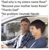 """Dad, Memes, and Naruto: Dad why is my sisters name Rose""""  """"Because your mother loves Roses""""  """"Thanks Dad""""  """"No problem Uzumaki Naruto  @whitepeoplehumor Okey now i get it 😐 Cr to the artist"""