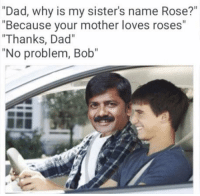 """rosee: """"Dad, why is my sister's name Rose?""""  """"Because your mother loves roses""""  """"Thanks, Dad""""  """"No problem, Bob"""""""