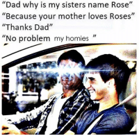 """Dad, Rose, and Dank Memes: Dad why is my sisters name Rose  """"Because your mother loves Roses""""  """"Thanks Dad""""  """"No problem my homies"""