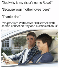 "<p>That&rsquo;s a yuge name you got there via /r/dank_meme <a href=""https://ift.tt/2rzlKqm"">https://ift.tt/2rzlKqm</a></p>: ""Dad why is my sister's name Rose?""  ""Because your mother loves roses""  ""Thanks dad""  ""No problem Voltmaster 500 sexdoll witlh  semen collection tray and elasticized anus"" <p>That&rsquo;s a yuge name you got there via /r/dank_meme <a href=""https://ift.tt/2rzlKqm"">https://ift.tt/2rzlKqm</a></p>"