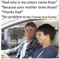 "Dad, Family, and Friends: ""Dad why is my sisters name Rose""  ""Because your mother loves Roses""  ""Thanks Dad""  ""No problem All My Friends And Family"" <p>A wholesome name</p>"
