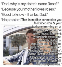 """Dad, Good, and Rose: """"Dad, why is my sister's name Rose?""""  """"Because your mother loves roses.""""  """"Good to know - thanks, Dad.""""  """"No problem That incredible connection you  feel when you & vour  d.are-jamming on a  crunchy groove you ve  never plaved before &  vour parts syncopate  bandmemes566  bu  pertecty aurung a  spontaneous fill & you  both know it may mever  happen again but fit doesn't  Mmatter because thev know  Ou knoW  & thats  that really matters."""" -cinnamin"""