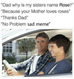 "Dad, Meme, and Rose: ""Dad why is my sisters name Rose?""  ""Because your Mother loves roses""  ""Thanks Dad""  ""No Problem sad meme"""
