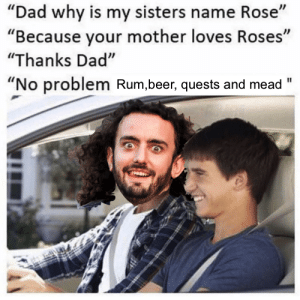 "Beer, Dad, and Rose: ""Dad why is my sisters name Rose""  ""Because your mother loves Roses""  ""Thanks Dad""  ""No problem Rum,beer, quests and mead"""