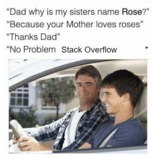"Who cannot relate: ""Dad why is my sisters name Rose?""  ""Because your Mother loves roses""  ""Thanks Dad""  ""No Problem Stack Overflow Who cannot relate"