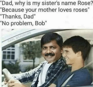 "Made me giggle: ""Dad, why is my sister's name Rose?  ""Because your mother loves roses""  ""Thanks, Dad""  ""No problem, Bob""  CARL BRADBURY Made me giggle"