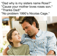"""Dad, Memes, and Nicolas Cage: """"Dad why is my sisters name Rose?""""  """"Cause your mother loves roses son.""""  """"Thanks Dad!""""  """"No problem 1990's Nicolas Cage.""""  mematic.net <p>Thanks Dad! via /r/memes <a href=""""http://ift.tt/2pETMeq"""">http://ift.tt/2pETMeq</a></p>"""