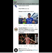 Chelsea fans opening twitter today... 😤: Dad  Why the fuck you crying so damn loud  Goals scored in 2018:  じ  Diego Costa  Chelsea Football Club  KHAMA  Transfer Related @TransferRel...-1 d ﹀  BREAKING: Chelsea have made a shock  inquiry to Stoke, for Peter Crouch.  [Telegraph]  bet365  132口355  CFC @Conteholic 1d  @UEFA  927  轡  Please give us a transfer ban @FIFAcom Chelsea fans opening twitter today... 😤