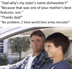 """The real reason: """"Dad why's my sister's name dishwasher?""""  """"Because that was one of your mother's best  features, son.""""  """"Thanks dad!""""  """"No problem, 2 time world best army recruiter""""  %3D The real reason"""