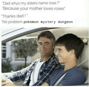 Dad, Pokemon, and Rose: Dad whys my sisters name rose?  Because your mother loves roses  Thanks dad!  No problem pokemon mystery dungeon