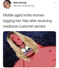 Blackpeopletwitter, Dad, and Mediocre: dad yeung  @malcolmpyeung  Middle aged white women  logging into Yelp after receiving  mediocre customer service <p>Patricia Star only gives one star ratings. (via /r/BlackPeopleTwitter)</p>