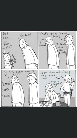 Not my work but made me aww out loud. Cred: lunarbaboon: Dad  You bet!  That's going to end  Poorly.  Can I  Use  Your,  tools?  disaged  I think  it will  start  poorly  But. who knows how it  will  Just finished fixing  the  dad.  end?  roo f  SMASH  Than ks  Sweetie!  BANG  CRASH Not my work but made me aww out loud. Cred: lunarbaboon