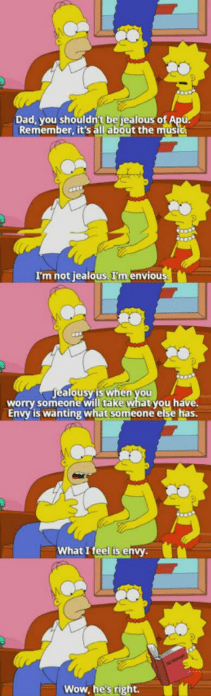 Dad, Jealous, and Music: Dad, you shouldn't be jealous o  Remember, it's all about the music  I'm not jealous. I'm envious  ealousy'is when you  alo  worry someone will take what you h  Envy is wanting what someone else has.  What I feel is envy  Wow, he's right. Wisdom from Homer