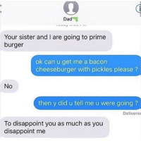 Dad, Bacon, and Burger: Dad  Your sister and I are going to prime  burger  ok can u get me a bacon  cheeseburger with pickles please?  No  then y did u tell me u were going ?  Delivere  To disappoint you as much as you  disappoint me