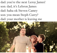 When you try too hard to fit in: dad: you're the next Leroy James!  son: dad, it's Lebron James  dad: haha ok Steven Camry  son: you mean Steph Curry?  dad: your mother is leaving me  amo wad When you try too hard to fit in