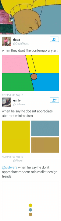 These are so great. I can't stop looking at them: dada  Dada Toast  when they dont like contemporary art  1:07 PM 03 Aug 16   emily  acivlwars  when he say he doesnt appreciate  abstract minimalism  4:00 PM 08 Aug 16   @Airuei  Cacivlwars when he say he don't  appreciate modern minimalist design  trends These are so great. I can't stop looking at them
