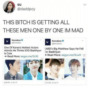 EXO memes: @daddpcy  THIS BITCH IS GETTING ALL  THESE MEN ONE BY ONE IM MAD  Koreaboo  @Koreaboc  Koreaboo-  @Koreaboo  One Of Korea's Hottest Actors  EXO RackhsunARD's Big Matthew Says He Fell  or Baekhyun  ラRead More: aegyo.me/5LwH ㆆ  Is Cute  Read More: aegyo.me/5L92  :31 AM-31 Jul 17  8:30 PM- 17 Jun 17 EXO memes