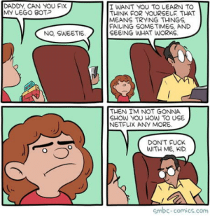 Learning: DADDY, CAN YOU FIX  MY LEGO BOTP  I WANT YOU TO LEARN TO  THINK FOR YOURSELF THAT  MEANS TRYING THINGS  FAILING SOMETIMES, AND  SEEING WHAT WwORKS  NO, SWEETIE.  THEN IM NOT GONNA  SHOW YOU HOw TO USE  NETFLIX ANY MORE  DON'T FUCK  WITH ME, KID  smbc-comics.com Learning