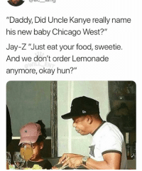 """Chicago, Food, and Jay: """"Daddy, Did Uncle Kanye really name  his new baby Chicago West?  Jay-Z """"Just eat your food, sweetie.  And we don't order Lemonade  anymore, okay hun?"""" 😂Damn"""