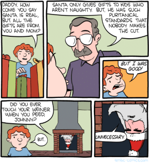 Good, Kids, and Santa: DADDY, How  COME YOU SAY  SANTA IS REAL,  BUT AL THE  GIFTS ARE FRON  YOU AND MOM?  SANTA ONLY GIVES GIFTS TO KIDS WHO  ARENT NAUGHTY BUT, HE HAS SUCH  PURITANICAL  STANDARDS THAT  NO3ODY MAKES  THE CUT  ク  BUT I WAS  GOOD  DID YOU EVER  TOUCH YOUR WEINER  WHEN YOU PEED,  JOHNNYp  UNNECESSARY  BUT  Smbc-comics.com Naughty