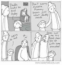 Memes, Tag Someone, and 🤖: Daddy I  looks So  |Don 4 Worry  Dont Worry  Sweetie..  Momm  knows just  toda  what ,daddy  needs  Come... Let  r e  So  5a  no.  o and cheer  with some  pancakes!  WMM.lunarbaboon.com New comic about cheering up- tag someone who cheers you up. www.lunarbaboon.com