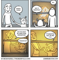 Thanks to @theunderfold for this explosive guest comic.: DADDY,  LOOK!  OH! YOU MUST  BE USING YOUR  IMAGINATION  MAGINATION?  By BRIAN RUSSELL (THEUNDERFOLD.COM)  ISN'T IT  BEAUTIFUL?  UH  IT'S BEAUTIFUL  JUST THE WAY  IT IS.  LUNAR BABOON COM Thanks to @theunderfold for this explosive guest comic.