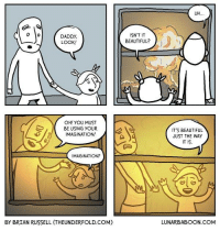 Thanks to Underfold Comics for this explosive guest comic.: DADDY,  LOOK!  OH! YOU MUST  BE USING YOUR  IMAGINATION!  MAGINATION?  By BRIAN RUSSELL (THEUNDERFOLD.COM)  ISN'T IT  BEAUTIFUL?  UH  IT'S BEAUTIFUL  JUST THE WAY  IT IS.  LUNAR BABOON COM Thanks to Underfold Comics for this explosive guest comic.