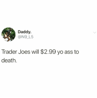 Truth @_theblessedone 😩: Daddy.  @N9_L5  Trader Joes will $2.99 yo ass to  death Truth @_theblessedone 😩