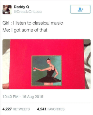 Only classic you need: Daddy Q  @DreadzOnLocc  Girl listen to classical music  Me: I got some of that  10:40 PM 16 Aug 2015  4,227 RETWEETS  4,241 FAVORITES Only classic you need