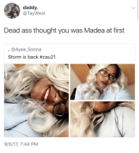 Ass, Blackpeopletwitter, and Shit: daddy  @TayWest  Dead ass thought you was Madea at first  @Ayee_Sonna  Storm is back #cau21  9/5/17, 7:44 PM <p>Real shit I thought the same thing (via /r/BlackPeopleTwitter)</p>