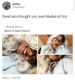 Ass, Shit, and Thought: daddy  @TayWest  Dead ass thought you was Madea at first  @Ayee_Sonna  Storm is back #cau21  9/5/17, 7:44 PM Real shit I thought the same thing