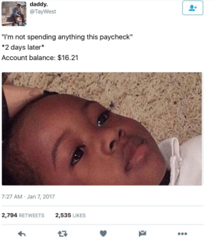 """Blackpeopletwitter, Funny, and Lmao: daddy  @TayWest  """"I'm not spending anything this paycheck""""  * 2 days later*  Account balance: $16.21  7:27 AM Jan 7, 2017  2,794 RETWEETS  2,535 LIKES Nothing ever changes #meme #funny #blackpeopletwitter #lmao"""