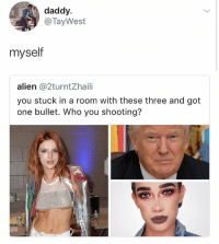 Alien, Girl Memes, and Got: daddy  @TayWest  myself  alien @2turntZhaili  you stuck in a room with these three and got  one bullet. Who you shooting? 🤣😂😂😂😂😂