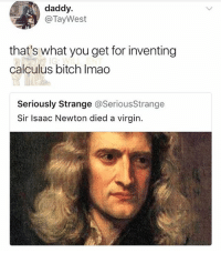 Bitch, Memes, and Virgin: daddy.  @TayWest  that's what you get for inventing  calculus bitch Imao  Seriously Strange @SeriousStrange  Sir Isaac Newton died a virgin. 😂Legendary