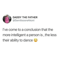 Memes, Ability, and Dance: DADDY THE FATHER  @SemiloooreAkoni  l've come to a conclusion that the  more intelligent a person is,the less  their ability to dance Do you agree? 😂😂😂 . KraksTV