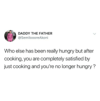 Hungry, Memes, and Been: DADDY THE FATHER  @SemiloooreAkoni  Who else has been really hungry but after  cooking, you are completely satisfied by  just cooking and you're no longer hungry? Let's know ourselves 😂😂🙋🏽‍♀️🙋🏽‍♂️ . KraksTV