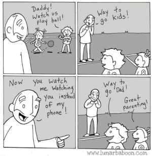 Watching: Daddy!  Watch us  Way to  go kids!  play ball!  M  Now You watch  mie Watching  You instead  of my  phone !  to  Way  Jo 'Dad!  Great  Parenting!  www.lunarbaboon.com Watching