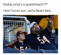 Memes, Nfl, and Bears: Daddy what's a quarterback???  I don't know son, we're Bears fans. 💀💀💀  LIKE Our Page NFL Memes!