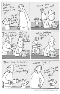Dad, Love, and Respect: Daddy  Why does  Check this  mommy love  one ou  ) Because  of my  Sweet  moves  でn coming, Noi I'm  not in  he moo  Not a problem  backing  In tor  to be  touched  That move is calle d Ladies love it!  Listening  a n  Wow! You got  serious game  dad  espectin  www.lunarbaboon.com Listen and Respect.
