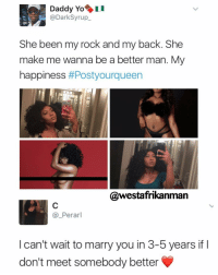 Memes, Yo, and Happy: Daddy Yo  @Dark Syrup  She been my rock and my back. She  make me wanna be a better man. My  happiness  #Postyourqueen  @westafrikan  Perarl  I can't wait to marry you in 3-5 years if  don't meet somebody better 😩😩😩😩 What is this ??