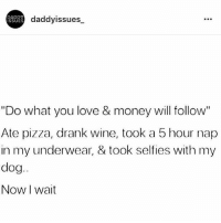 "Love, Memes, and Money: daddyissues_  ISSUES  ""Do what you love & money will follow""  Ate pizza, drank wine, took a 5 hour nap  in my underwear, & took selfies with my  dog  Now I wait Any minute now..."